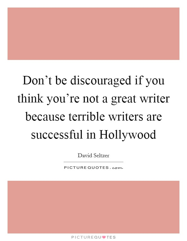 Don't be discouraged if you think you're not a great writer because terrible writers are successful in Hollywood Picture Quote #1