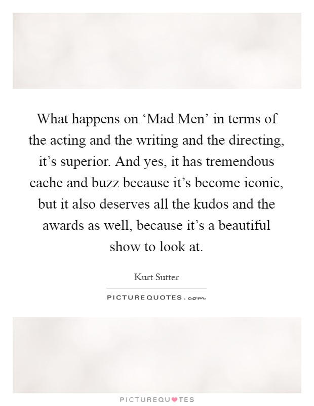 What happens on 'Mad Men' in terms of the acting and the writing and the directing, it's superior. And yes, it has tremendous cache and buzz because it's become iconic, but it also deserves all the kudos and the awards as well, because it's a beautiful show to look at Picture Quote #1