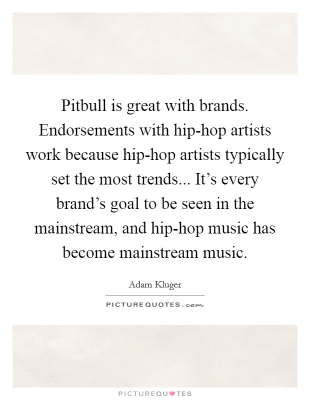 Pitbull is great with brands. Endorsements with hip-hop artists work because hip-hop artists typically set the most trends... It's every brand's goal to be seen in the mainstream, and hip-hop music has become mainstream music Picture Quote #1