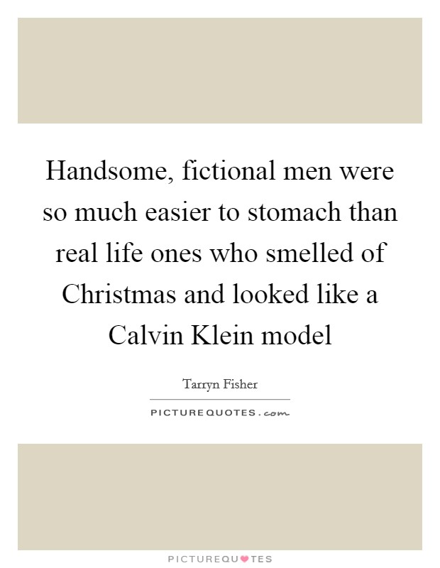 Handsome, fictional men were so much easier to stomach than real life ones who smelled of Christmas and looked like a Calvin Klein model Picture Quote #1