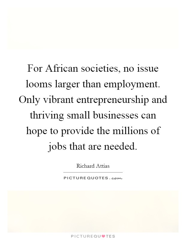 For African societies, no issue looms larger than employment. Only vibrant entrepreneurship and thriving small businesses can hope to provide the millions of jobs that are needed Picture Quote #1
