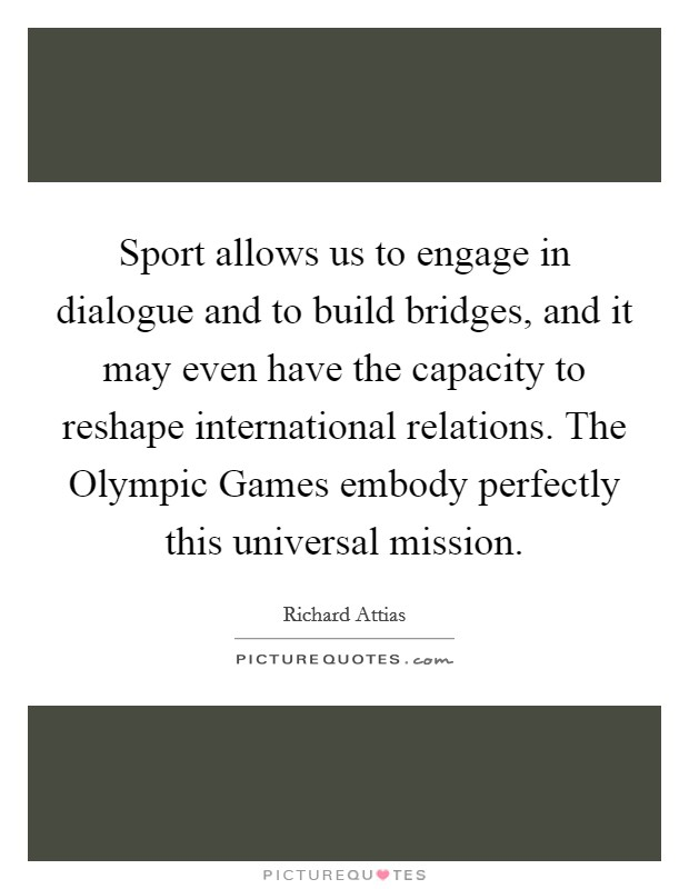 Sport allows us to engage in dialogue and to build bridges, and it may even have the capacity to reshape international relations. The Olympic Games embody perfectly this universal mission Picture Quote #1