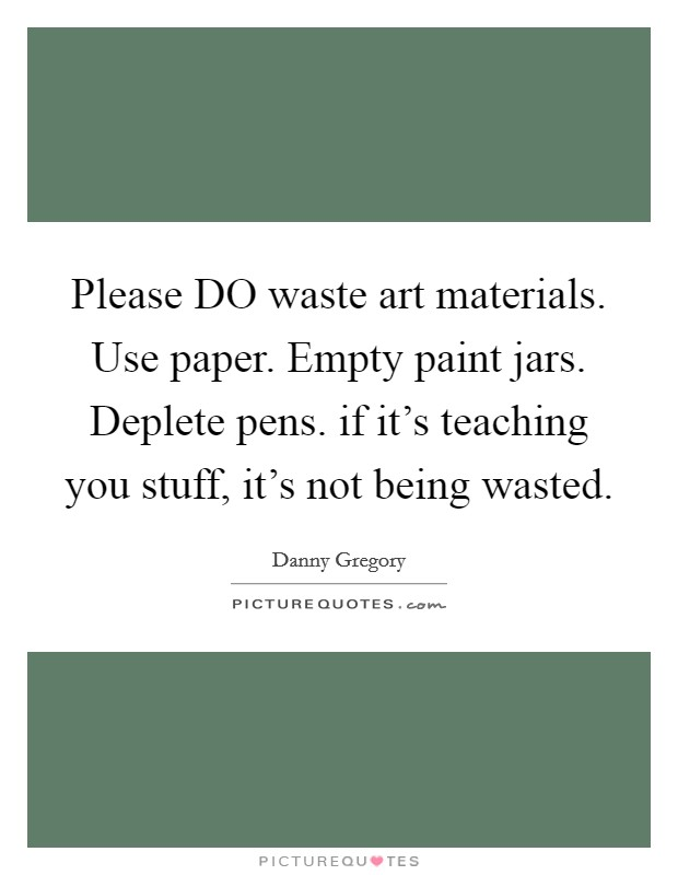 Please DO waste art materials. Use paper. Empty paint jars. Deplete pens. if it's teaching you stuff, it's not being wasted Picture Quote #1