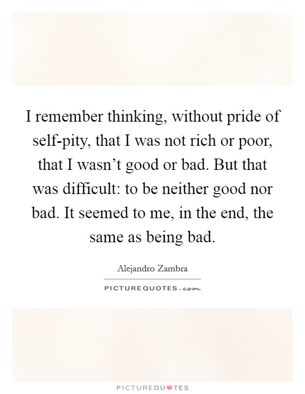 I remember thinking, without pride of self-pity, that I was not rich or poor, that I wasn't good or bad. But that was difficult: to be neither good nor bad. It seemed to me, in the end, the same as being bad Picture Quote #1