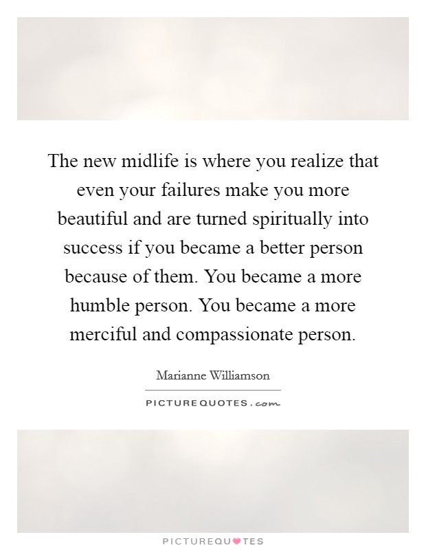 The new midlife is where you realize that even your failures make you more beautiful and are turned spiritually into success if you became a better person because of them. You became a more humble person. You became a more merciful and compassionate person Picture Quote #1