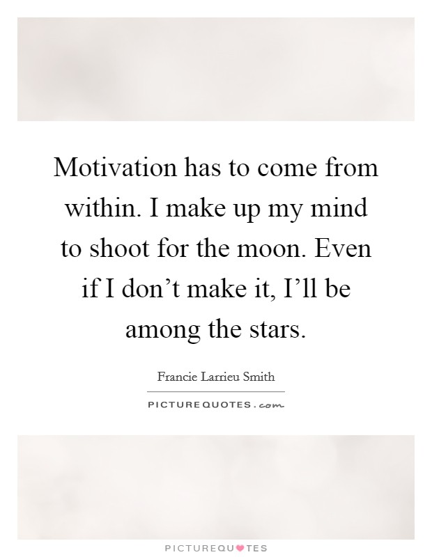 Motivation has to come from within. I make up my mind to shoot for the moon. Even if I don't make it, I'll be among the stars Picture Quote #1