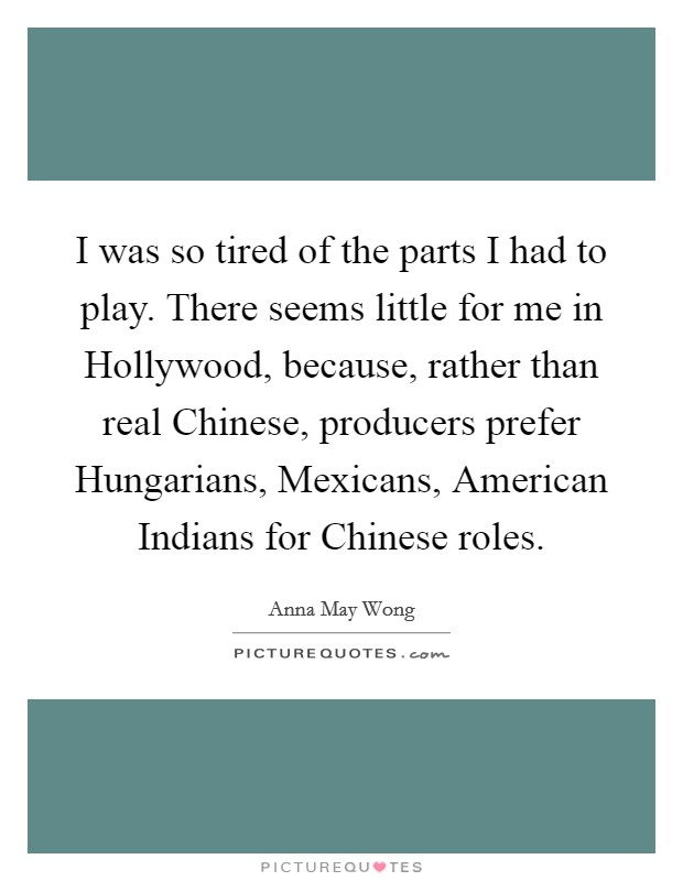 I was so tired of the parts I had to play. There seems little for me in Hollywood, because, rather than real Chinese, producers prefer Hungarians, Mexicans, American Indians for Chinese roles Picture Quote #1
