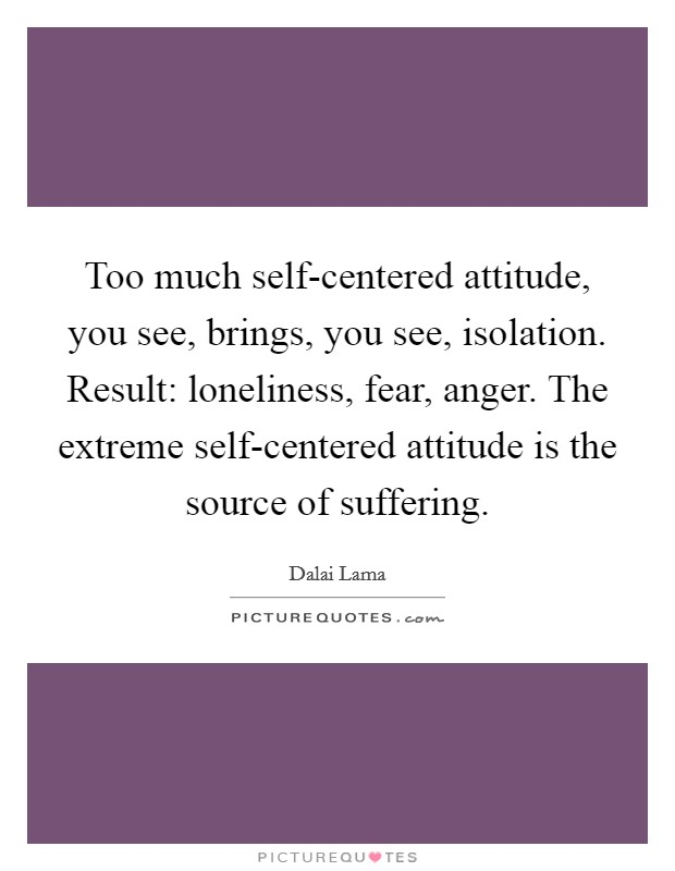 Too much self-centered attitude, you see, brings, you see, isolation. Result: loneliness, fear, anger. The extreme self-centered attitude is the source of suffering Picture Quote #1