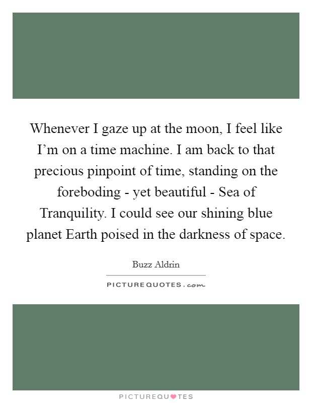 Whenever I gaze up at the moon, I feel like I'm on a time machine. I am back to that precious pinpoint of time, standing on the foreboding - yet beautiful - Sea of Tranquility. I could see our shining blue planet Earth poised in the darkness of space Picture Quote #1