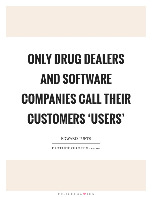 Only drug dealers and software companies call their customers 'users' Picture Quote #1