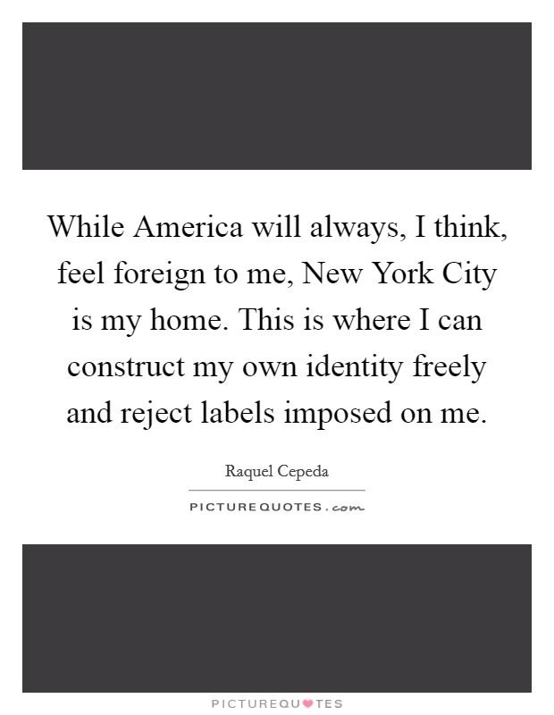 While America will always, I think, feel foreign to me, New York City is my home. This is where I can construct my own identity freely and reject labels imposed on me Picture Quote #1