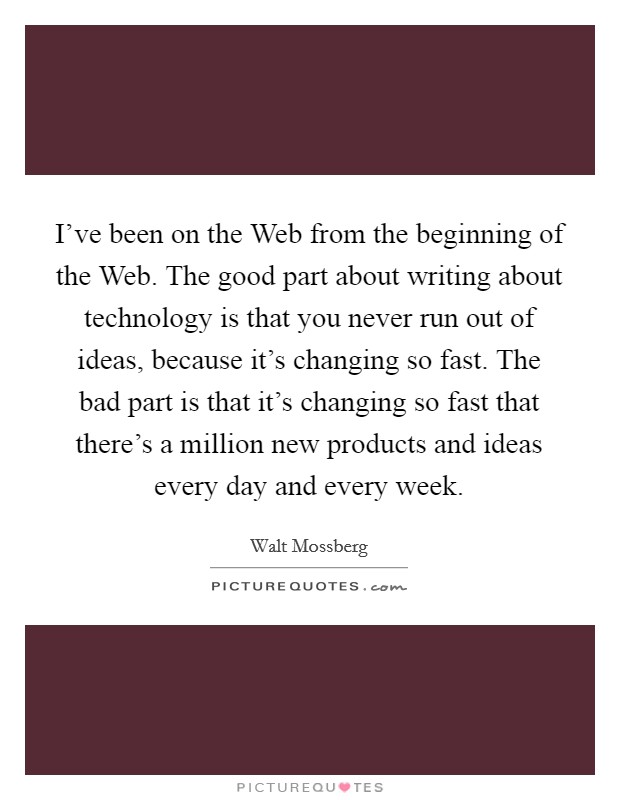 I've been on the Web from the beginning of the Web. The good part about writing about technology is that you never run out of ideas, because it's changing so fast. The bad part is that it's changing so fast that there's a million new products and ideas every day and every week Picture Quote #1
