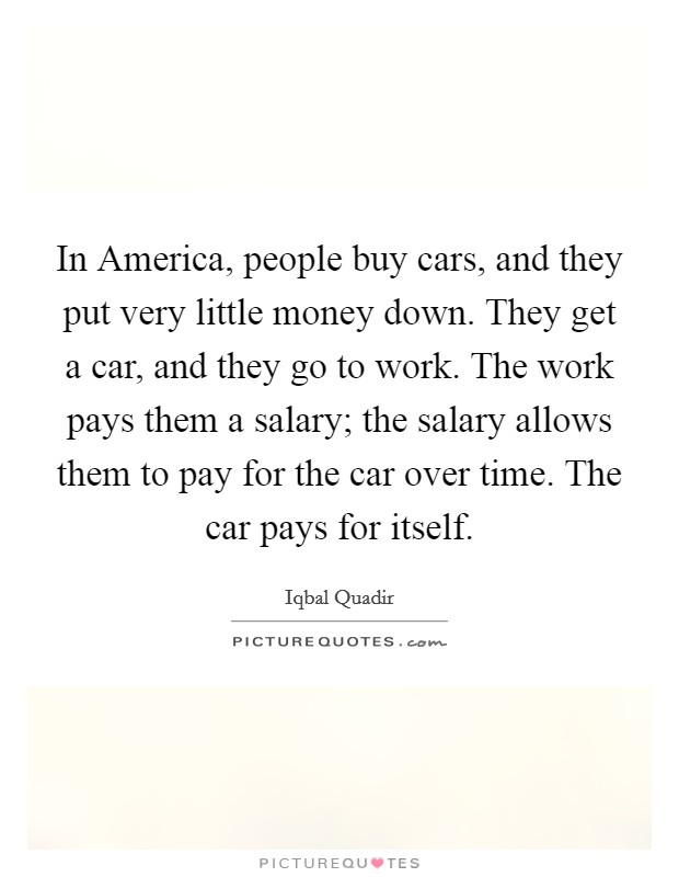In America, people buy cars, and they put very little money down. They get a car, and they go to work. The work pays them a salary; the salary allows them to pay for the car over time. The car pays for itself Picture Quote #1