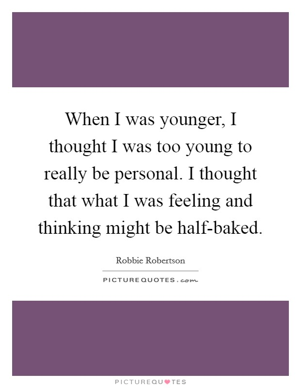 When I was younger, I thought I was too young to really be personal. I thought that what I was feeling and thinking might be half-baked Picture Quote #1