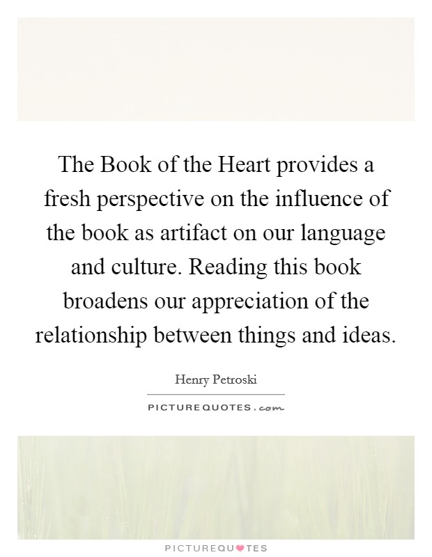 The Book of the Heart provides a fresh perspective on the influence of the book as artifact on our language and culture. Reading this book broadens our appreciation of the relationship between things and ideas Picture Quote #1
