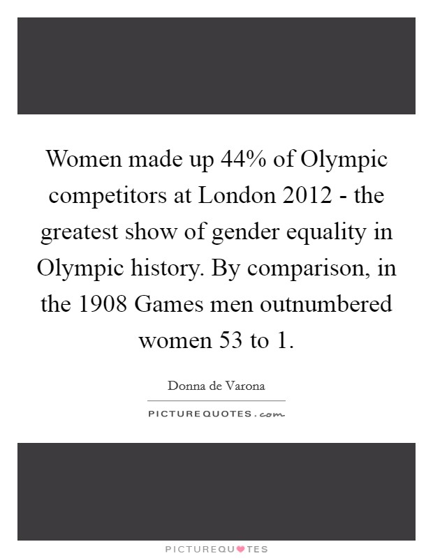 Women made up 44% of Olympic competitors at London 2012 - the greatest show of gender equality in Olympic history. By comparison, in the 1908 Games men outnumbered women 53 to 1 Picture Quote #1