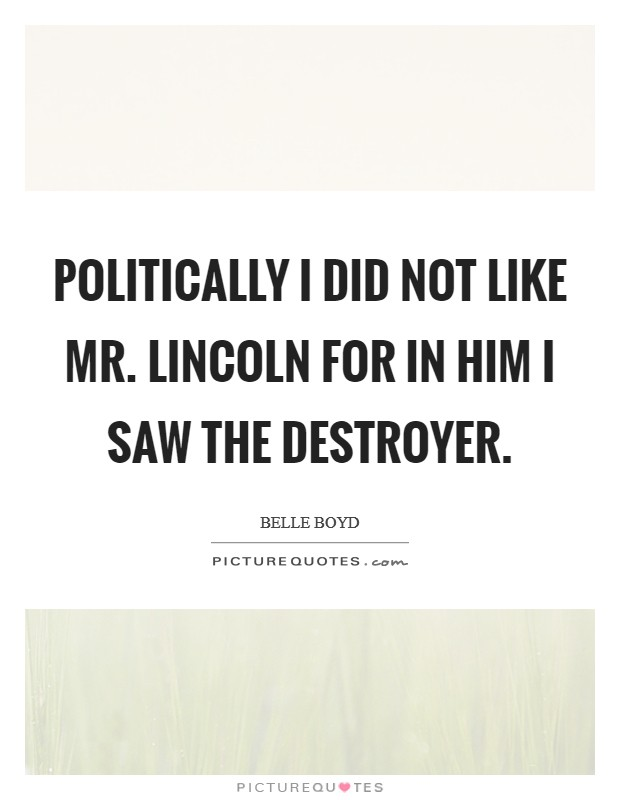 Politically I did not like Mr. Lincoln for in him I saw the destroyer Picture Quote #1