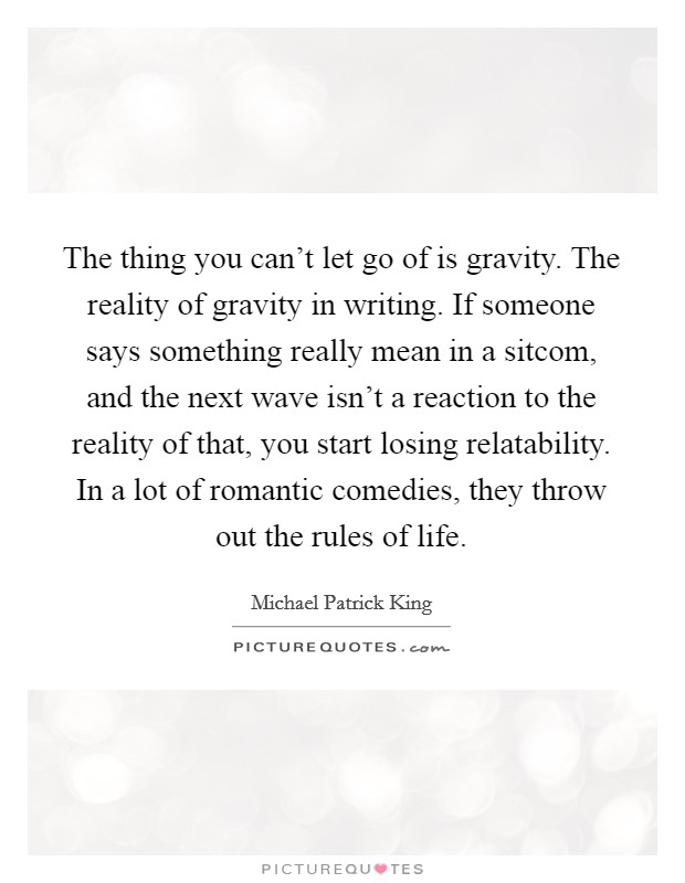 The thing you can't let go of is gravity. The reality of gravity in writing. If someone says something really mean in a sitcom, and the next wave isn't a reaction to the reality of that, you start losing relatability. In a lot of romantic comedies, they throw out the rules of life Picture Quote #1
