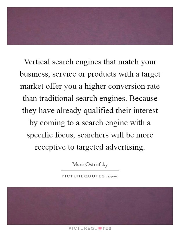 Vertical search engines that match your business, service or products with a target market offer you a higher conversion rate than traditional search engines. Because they have already qualified their interest by coming to a search engine with a specific focus, searchers will be more receptive to targeted advertising Picture Quote #1