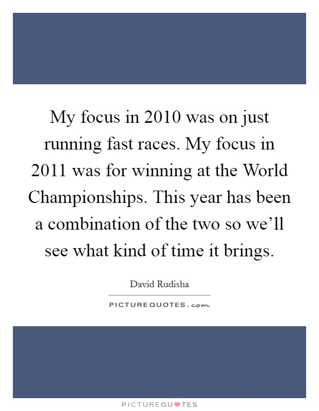 My focus in 2010 was on just running fast races. My focus in 2011 was for winning at the World Championships. This year has been a combination of the two so we'll see what kind of time it brings Picture Quote #1