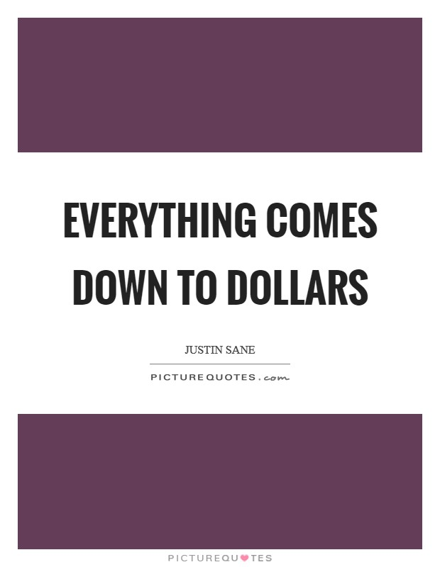 Everything comes down to Dollars Picture Quote #1