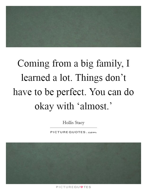 Coming from a big family, I learned a lot. Things don't have to be perfect. You can do okay with 'almost.' Picture Quote #1