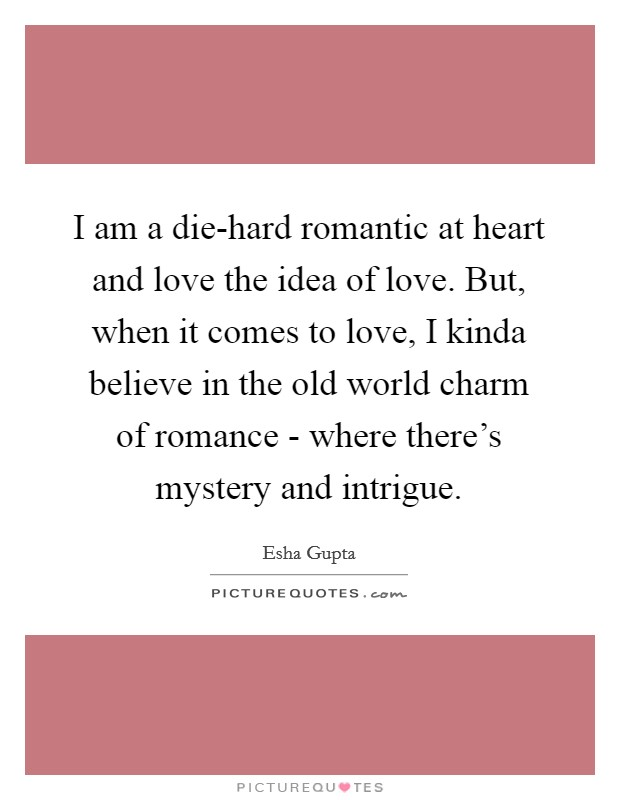 I am a die-hard romantic at heart and love the idea of love. But, when it comes to love, I kinda believe in the old world charm of romance - where there's mystery and intrigue Picture Quote #1
