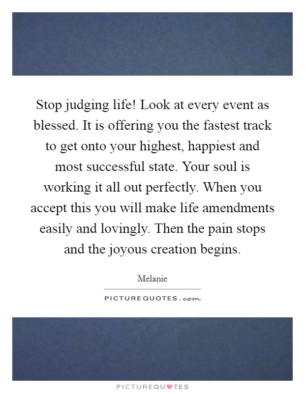 Stop judging life! Look at every event as blessed. It is offering you the fastest track to get onto your highest, happiest and most successful state. Your soul is working it all out perfectly. When you accept this you will make life amendments easily and lovingly. Then the pain stops and the joyous creation begins Picture Quote #1