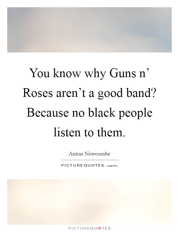 You know why Guns n' Roses aren't a good band? Because no black people listen to them Picture Quote #1