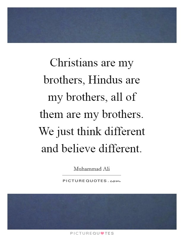 Christians are my brothers, Hindus are my brothers, all of them are my brothers. We just think different and believe different Picture Quote #1