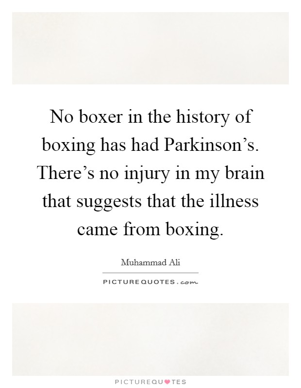 No boxer in the history of boxing has had Parkinson's. There's no injury in my brain that suggests that the illness came from boxing Picture Quote #1