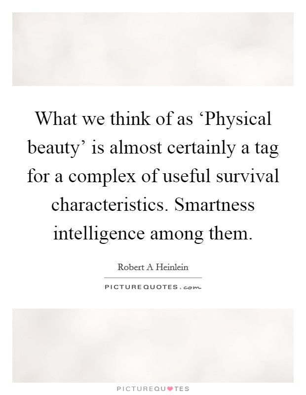 What we think of as 'Physical beauty' is almost certainly a tag for a complex of useful survival characteristics. Smartness intelligence among them Picture Quote #1