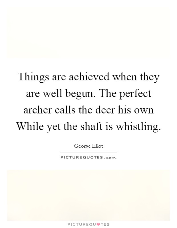 Things are achieved when they are well begun. The perfect archer calls the deer his own While yet the shaft is whistling Picture Quote #1