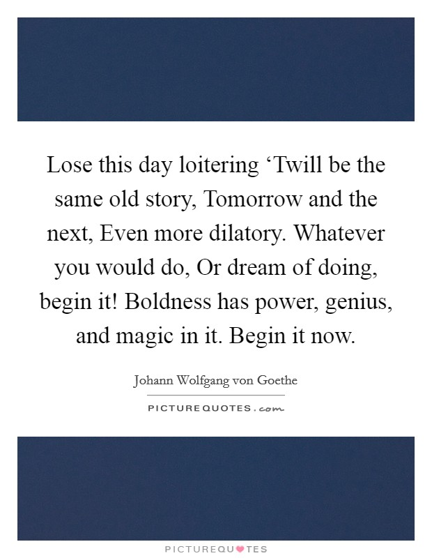 Lose this day loitering 'Twill be the same old story, Tomorrow and the next, Even more dilatory. Whatever you would do, Or dream of doing, begin it! Boldness has power, genius, and magic in it. Begin it now Picture Quote #1