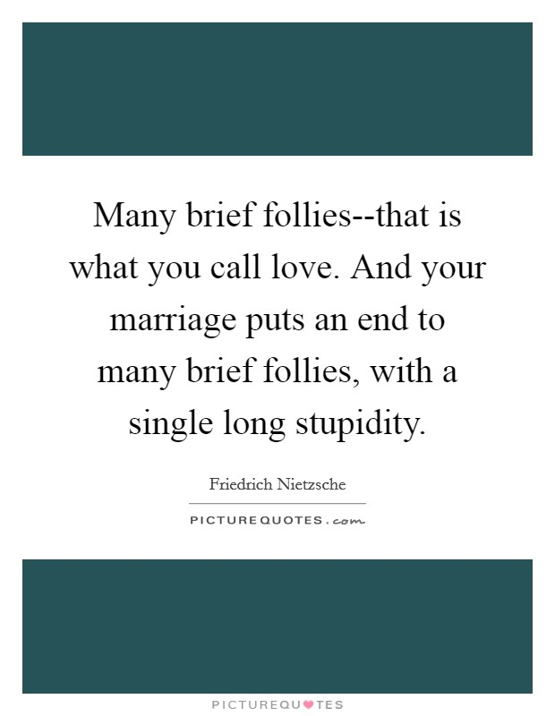 Many brief follies--that is what you call love. And your marriage puts an end to many brief follies, with a single long stupidity Picture Quote #1
