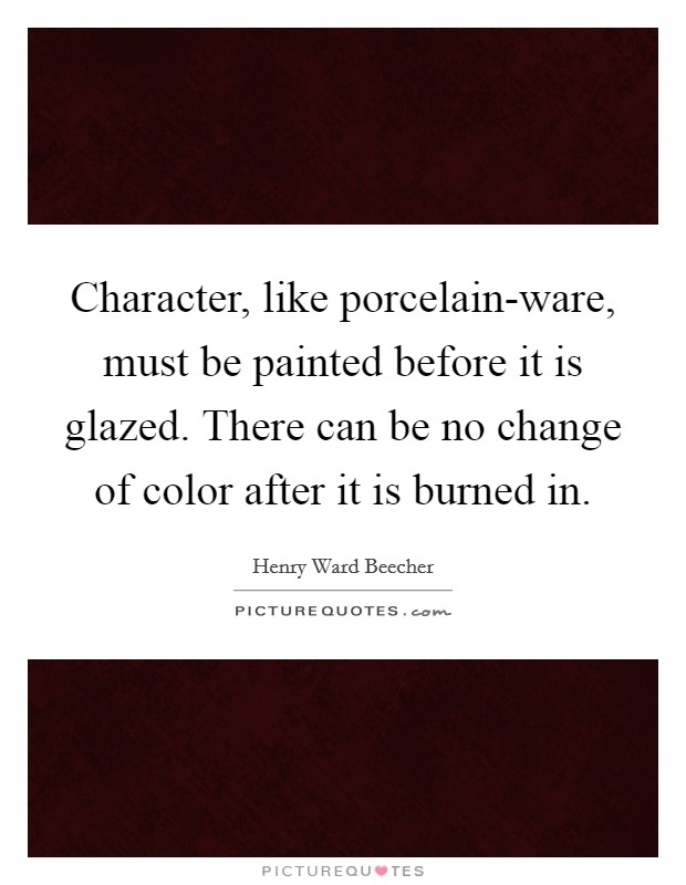 Character, like porcelain-ware, must be painted before it is glazed. There can be no change of color after it is burned in Picture Quote #1