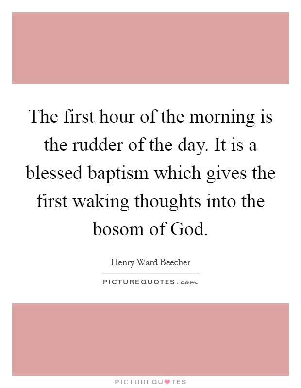 The first hour of the morning is the rudder of the day. It is a blessed baptism which gives the first waking thoughts into the bosom of God Picture Quote #1