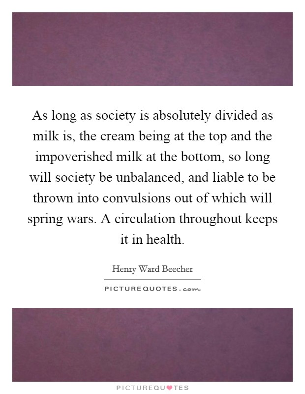 As long as society is absolutely divided as milk is, the cream being at the top and the impoverished milk at the bottom, so long will society be unbalanced, and liable to be thrown into convulsions out of which will spring wars. A circulation throughout keeps it in health Picture Quote #1