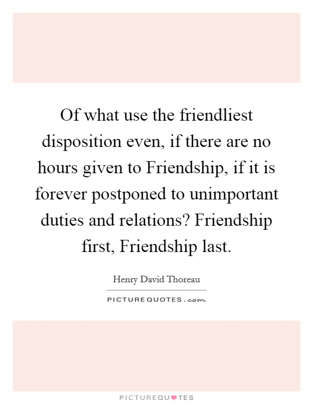 Of what use the friendliest disposition even, if there are no hours given to Friendship, if it is forever postponed to unimportant duties and relations? Friendship first, Friendship last Picture Quote #1