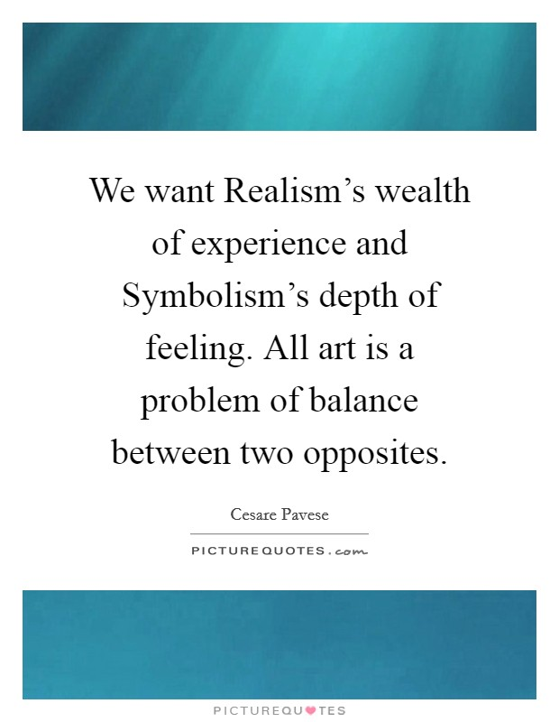 We want Realism's wealth of experience and Symbolism's depth of feeling. All art is a problem of balance between two opposites Picture Quote #1