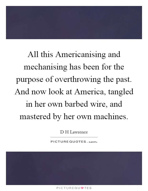 All this Americanising and mechanising has been for the purpose of overthrowing the past. And now look at America, tangled in her own barbed wire, and mastered by her own machines Picture Quote #1