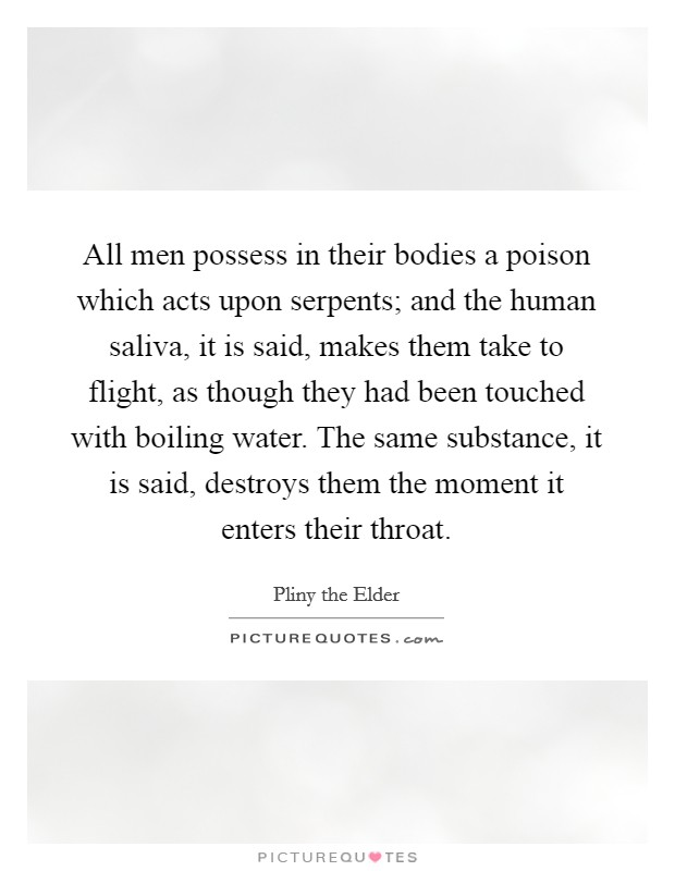 All men possess in their bodies a poison which acts upon serpents; and the human saliva, it is said, makes them take to flight, as though they had been touched with boiling water. The same substance, it is said, destroys them the moment it enters their throat Picture Quote #1