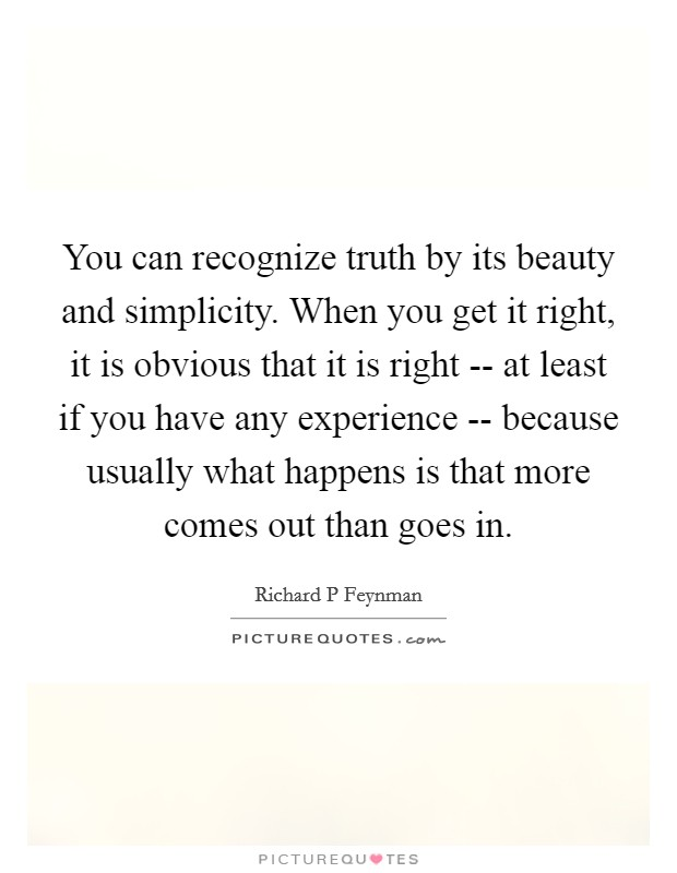 You can recognize truth by its beauty and simplicity. When you get it right, it is obvious that it is right -- at least if you have any experience -- because usually what happens is that more comes out than goes in Picture Quote #1
