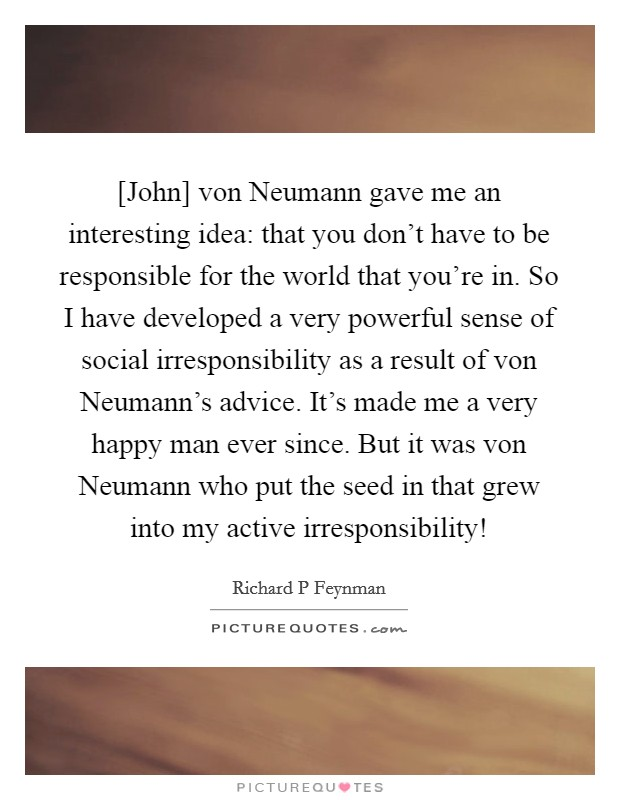 [John] von Neumann gave me an interesting idea: that you don't have to be responsible for the world that you're in. So I have developed a very powerful sense of social irresponsibility as a result of von Neumann's advice. It's made me a very happy man ever since. But it was von Neumann who put the seed in that grew into my active irresponsibility! Picture Quote #1