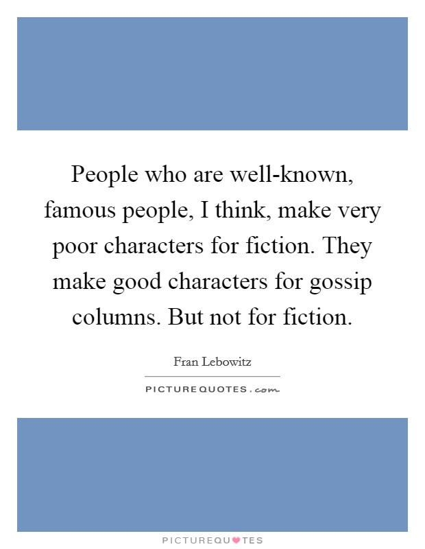 People who are well-known, famous people, I think, make very poor characters for fiction. They make good characters for gossip columns. But not for fiction Picture Quote #1