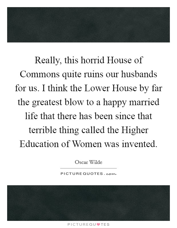 Really, this horrid House of Commons quite ruins our husbands for us. I think the Lower House by far the greatest blow to a happy married life that there has been since that terrible thing called the Higher Education of Women was invented Picture Quote #1