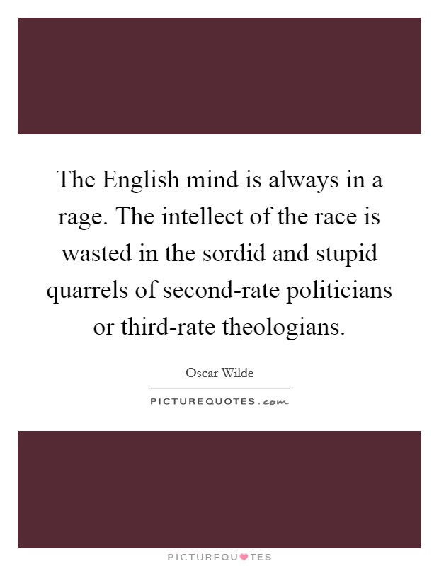 The English mind is always in a rage. The intellect of the race is wasted in the sordid and stupid quarrels of second-rate politicians or third-rate theologians Picture Quote #1