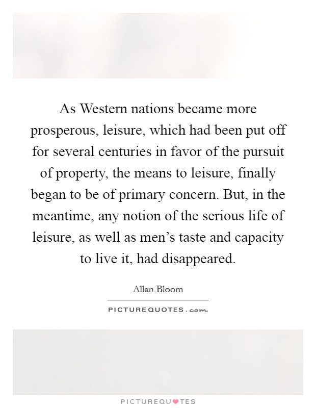 As Western nations became more prosperous, leisure, which had been put off for several centuries in favor of the pursuit of property, the means to leisure, finally began to be of primary concern. But, in the meantime, any notion of the serious life of leisure, as well as men's taste and capacity to live it, had disappeared Picture Quote #1