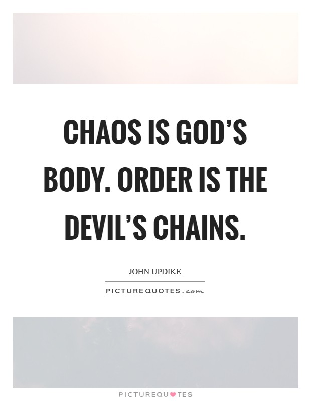 Chaos is God's body. Order is the Devil's chains Picture Quote #1