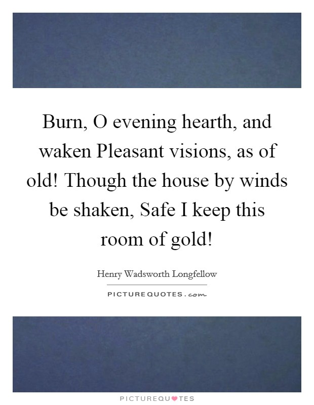 Burn, O evening hearth, and waken Pleasant visions, as of old! Though the house by winds be shaken, Safe I keep this room of gold! Picture Quote #1